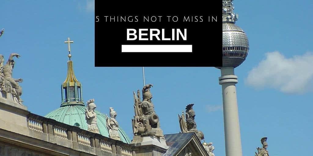 5 things not to miss in Berlin